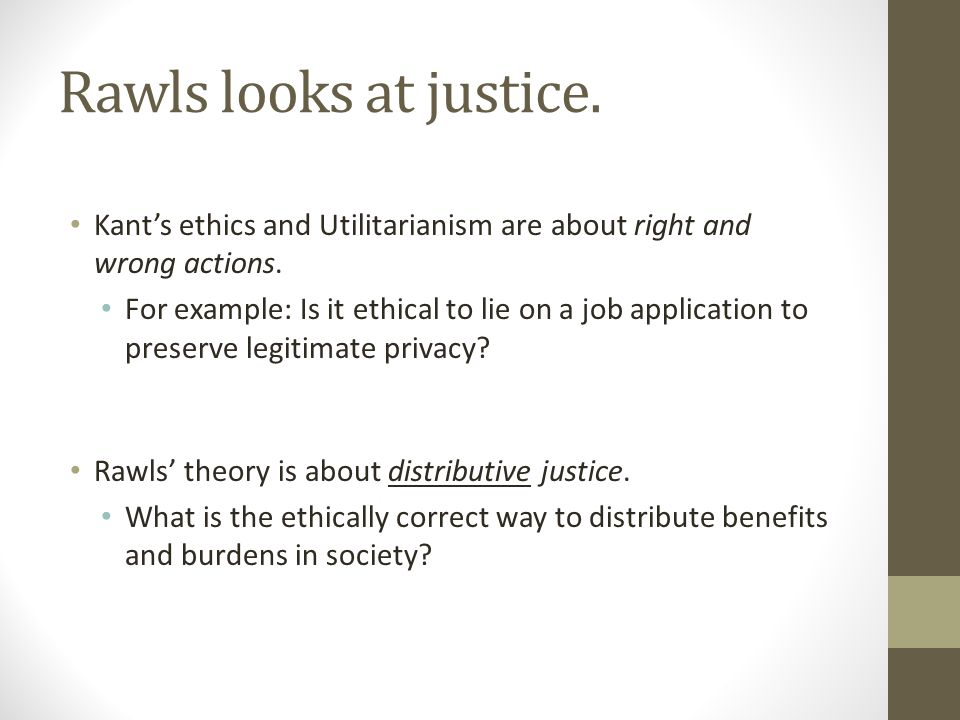 Rawls looks at justice. Kant's ethics and Utilitarianism are about right and wrong actions.