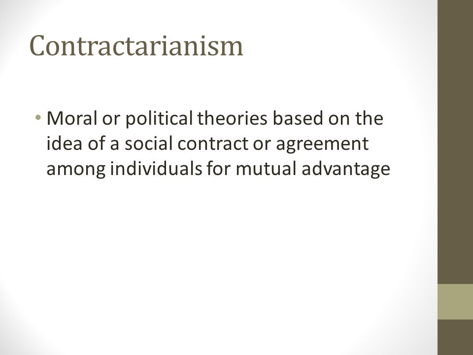 Contractarianism Moral or political theories based on the idea of a social contract or agreement among individuals for mutual advantage.