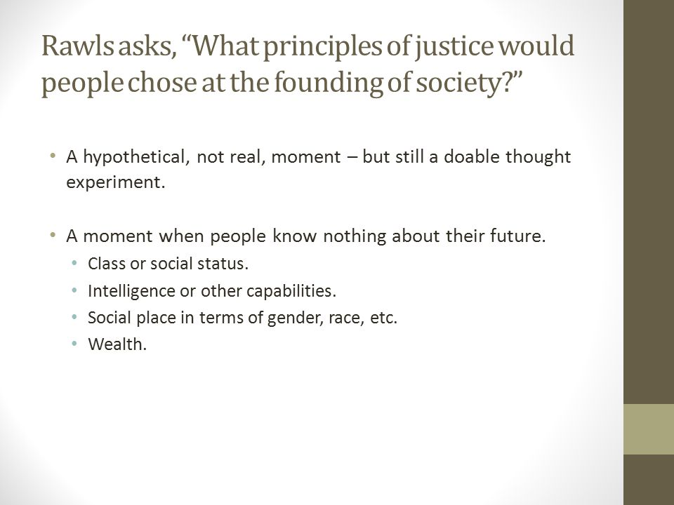 Rawls asks, What principles of justice would people chose at the founding of society