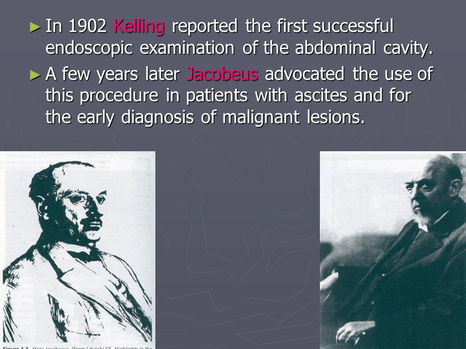 In 1902 Kelling reported the first successful endoscopic examination of the abdominal cavity.
