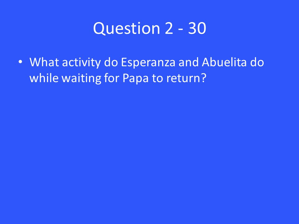 Question 2 - 30 What activity do Esperanza and Abuelita do while waiting for Papa to return