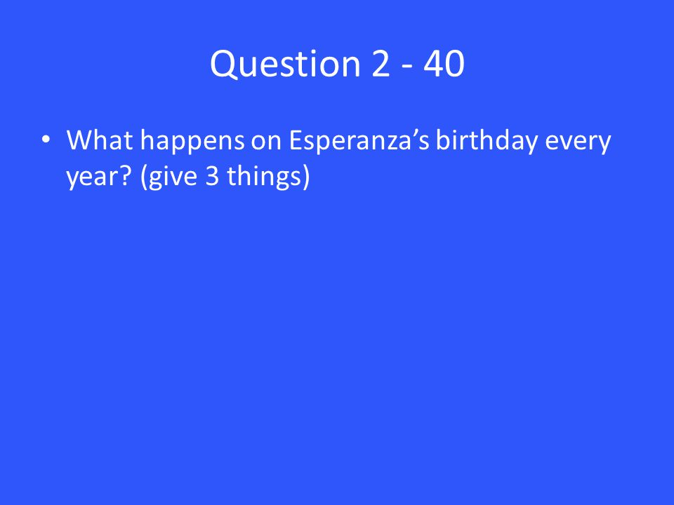 Question 2 - 40 What happens on Esperanza's birthday every year (give 3 things)