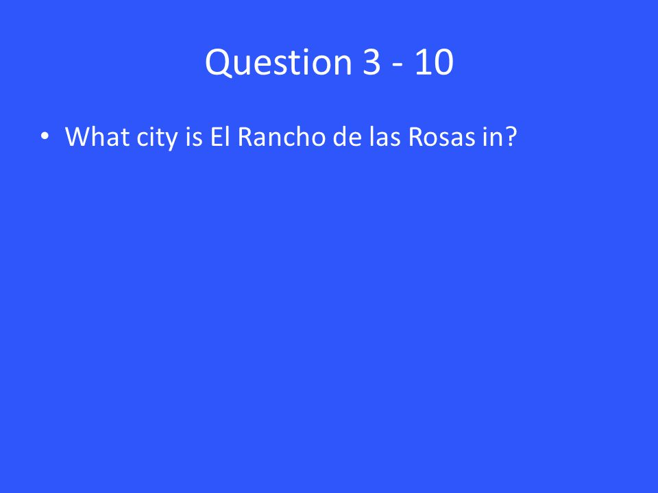 Question 3 - 10 What city is El Rancho de las Rosas in