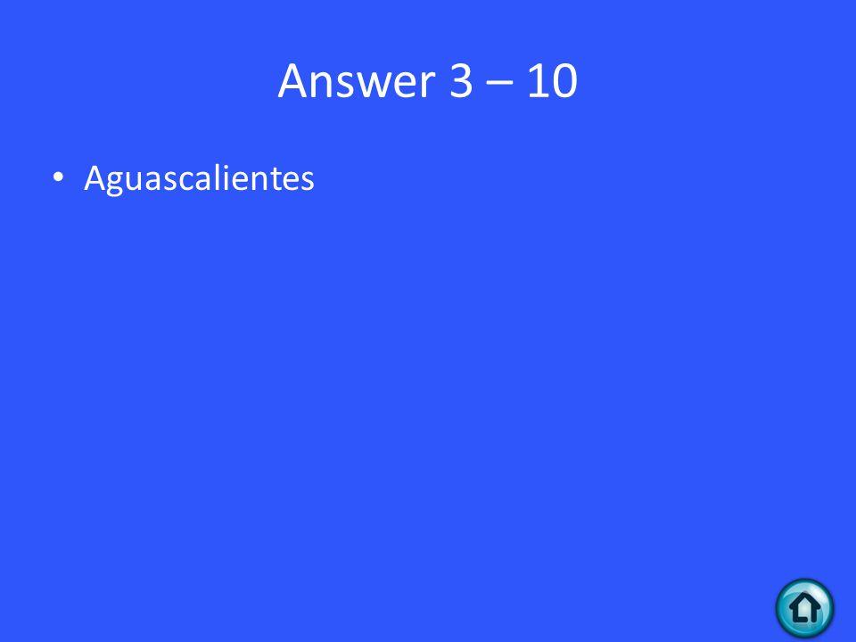 Answer 3 – 10 Aguascalientes