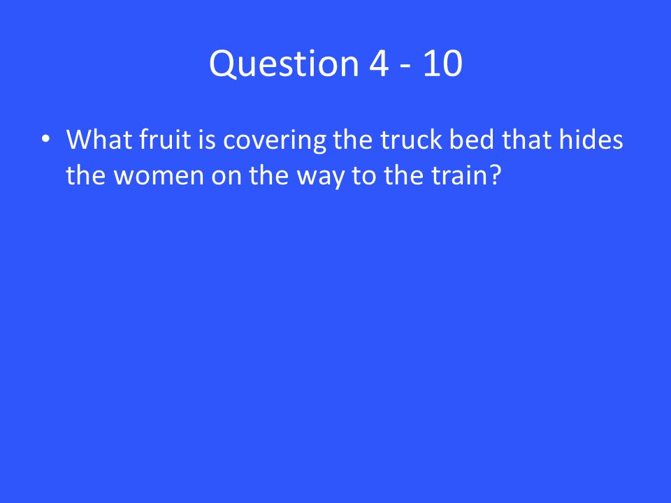 Question 4 - 10 What fruit is covering the truck bed that hides the women on the way to the train