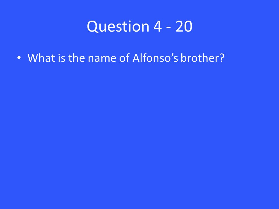 Question 4 - 20 What is the name of Alfonso's brother