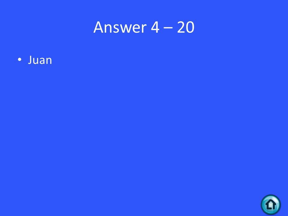 Answer 4 – 20 Juan