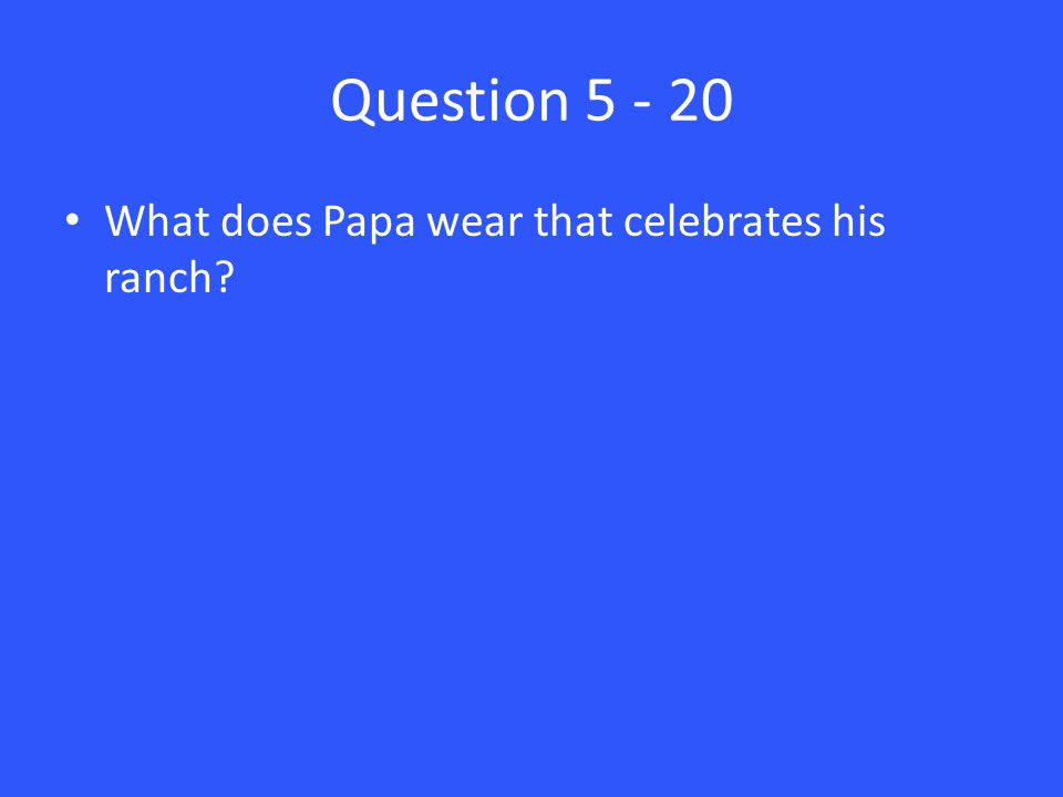 Question 5 - 20 What does Papa wear that celebrates his ranch