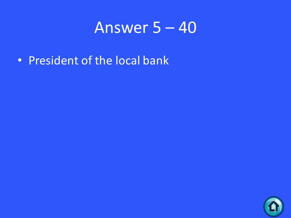Answer 5 – 40 President of the local bank
