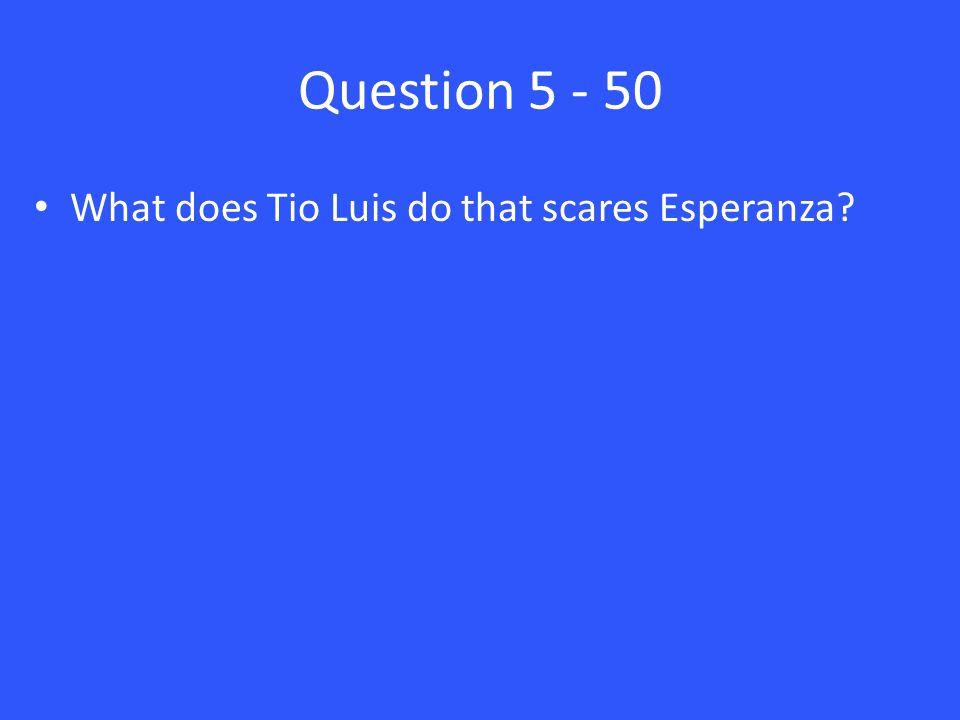 Question 5 - 50 What does Tio Luis do that scares Esperanza