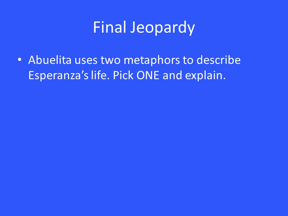 Final Jeopardy Abuelita uses two metaphors to describe Esperanza's life. Pick ONE and explain.