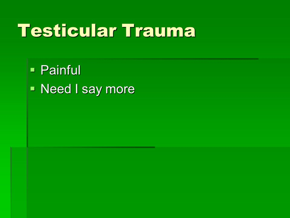 Testicular Trauma Painful Need I say more