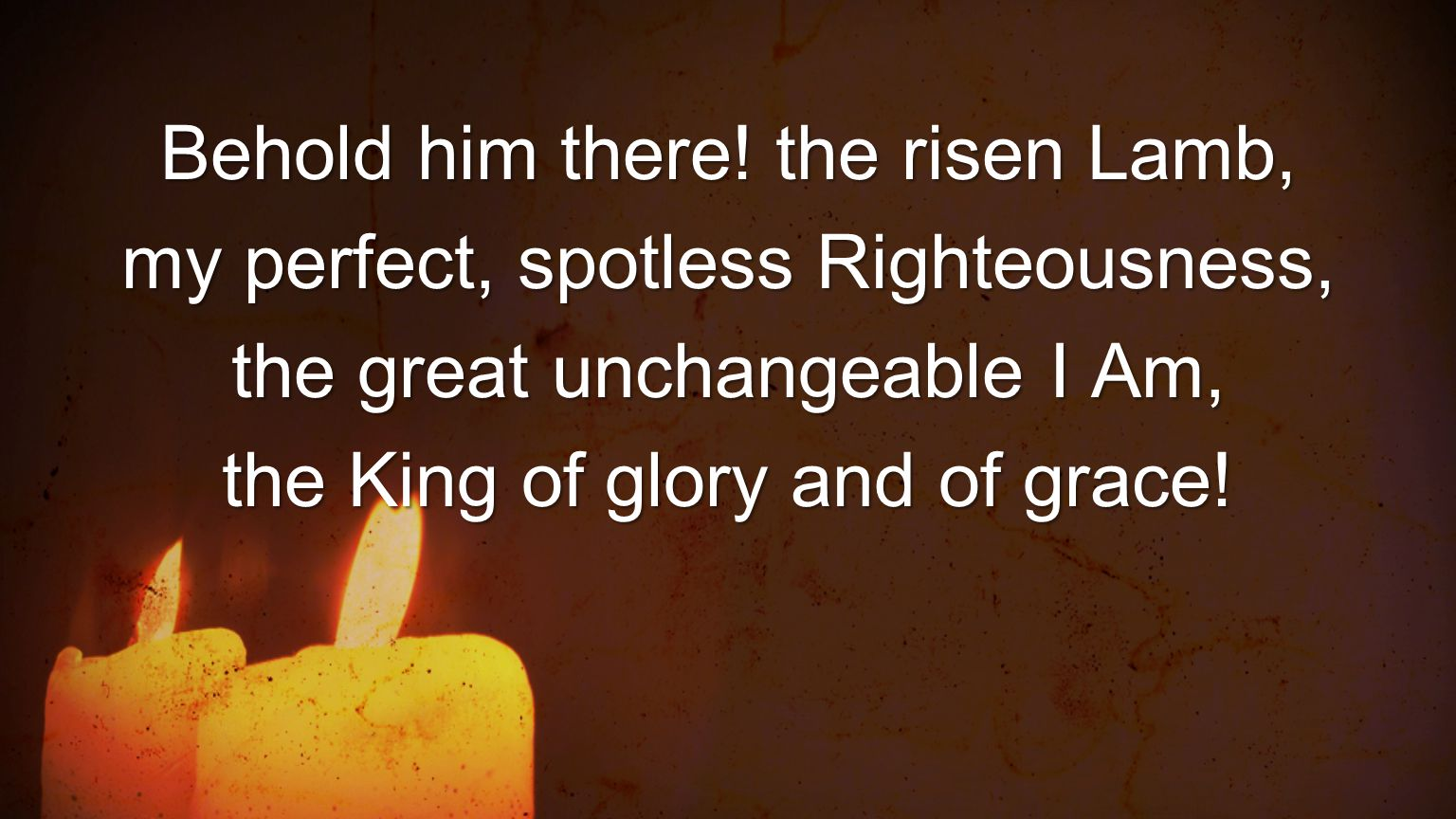 Behold him there! the risen Lamb, my perfect, spotless Righteousness,