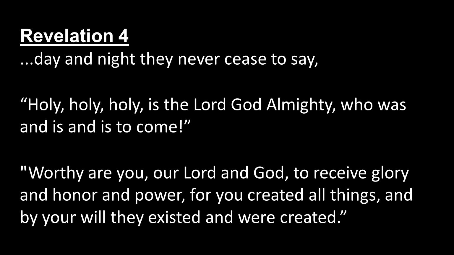 Revelation 4 ...day and night they never cease to say, Holy, holy, holy, is the Lord God Almighty, who was and is and is to come!