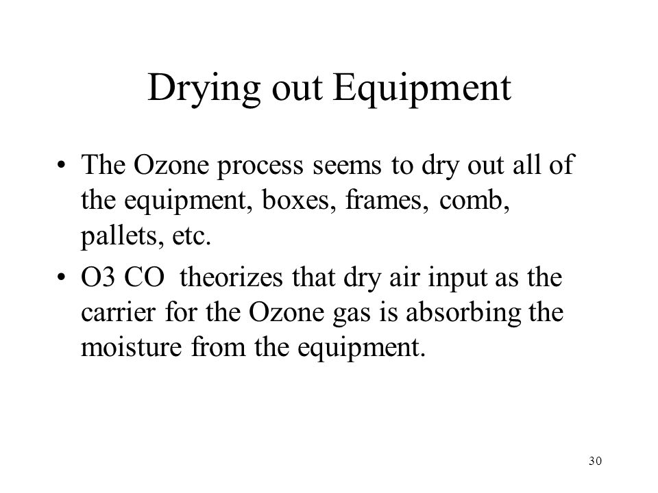 Drying out Equipment The Ozone process seems to dry out all of the equipment, boxes, frames, comb, pallets, etc.