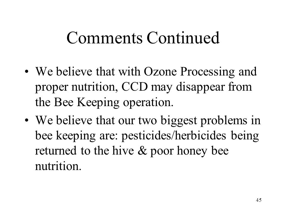 Comments Continued We believe that with Ozone Processing and proper nutrition, CCD may disappear from the Bee Keeping operation.