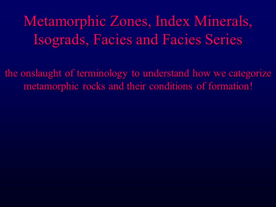 Metamorphic Zones, Index Minerals, Isograds, Facies and Facies Series the  onslaught of terminology to understand how we categorize metamorphic rocks  and