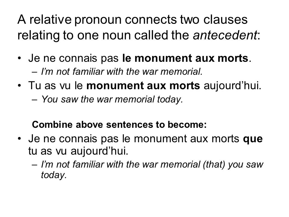 A relative pronoun connects two clauses relating to one noun called the antecedent: