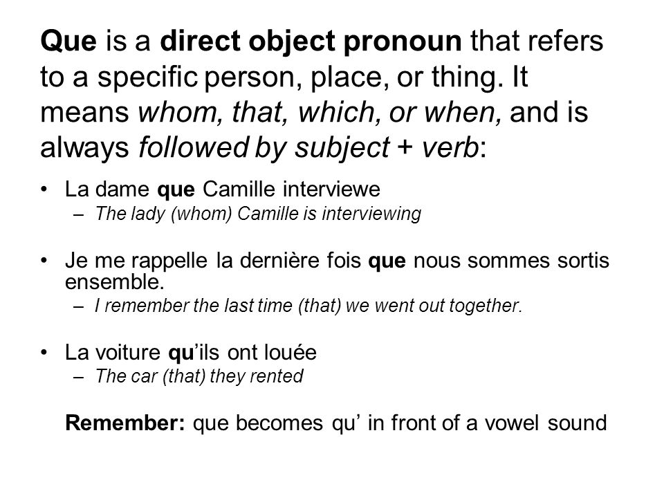 Que is a direct object pronoun that refers to a specific person, place, or thing. It means whom, that, which, or when, and is always followed by subject + verb: