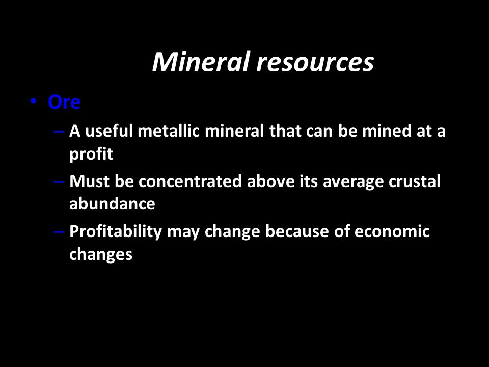 Mineral resources Ore. A useful metallic mineral that can be mined at a profit. Must be concentrated above its average crustal abundance.