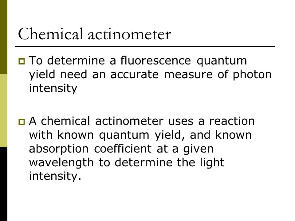 Chemical actinometer To determine a fluorescence quantum yield need an accurate measure of photon intensity.