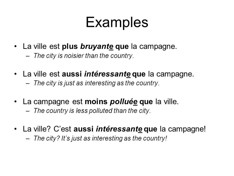 Examples La ville est plus bruyante que la campagne.