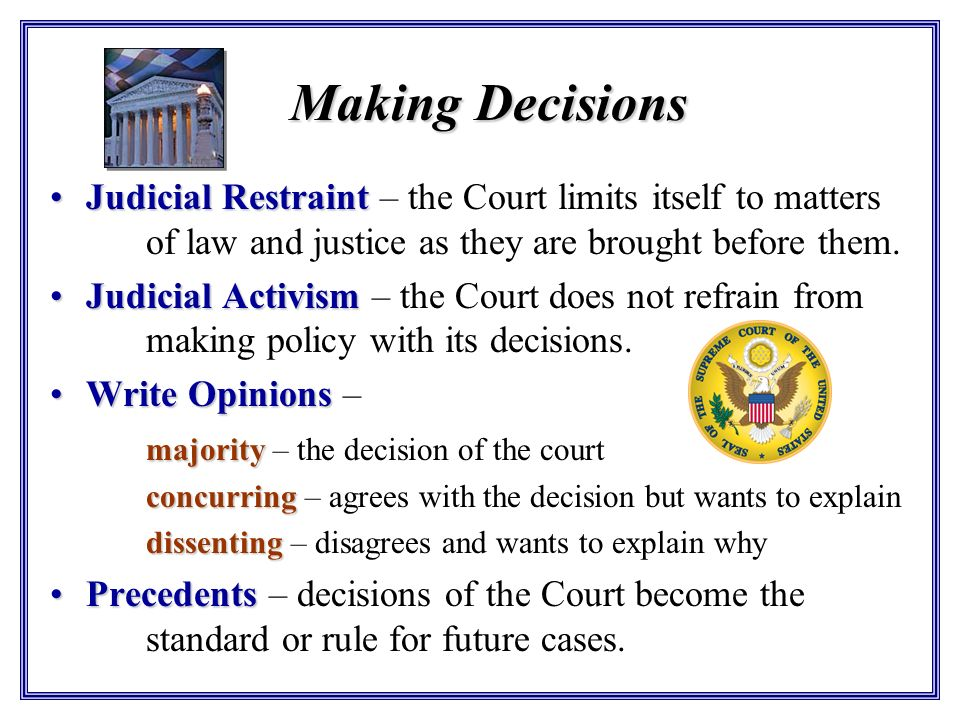 Making Decisions Judicial Restraint – the Court limits itself to matters of law and justice as they are brought before them.