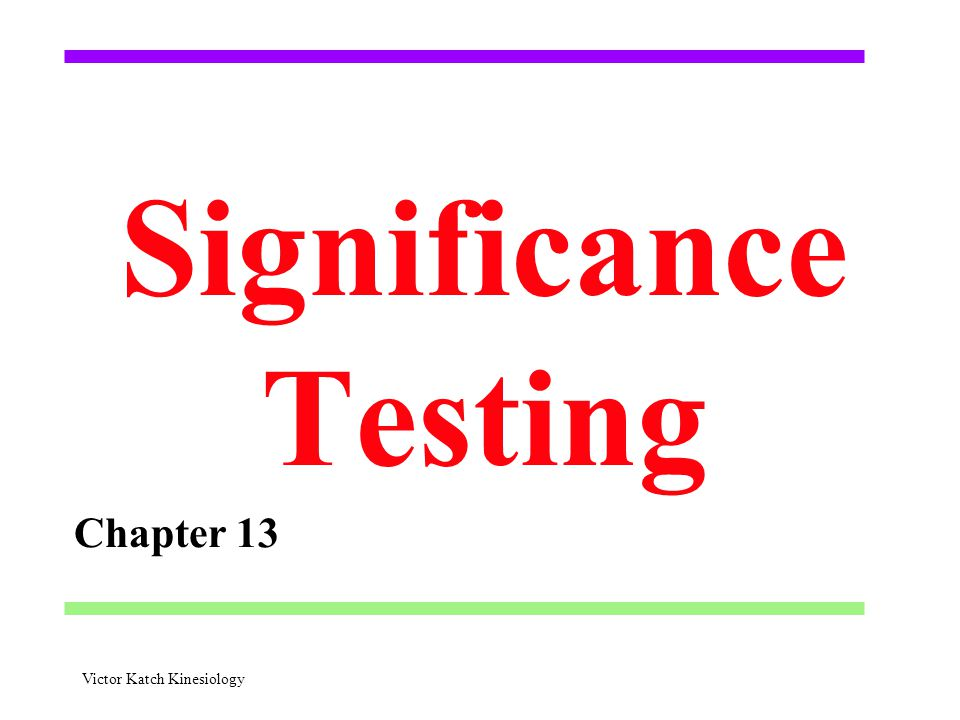 Significance Testing Chapter 13 Victor Katch Kinesiology