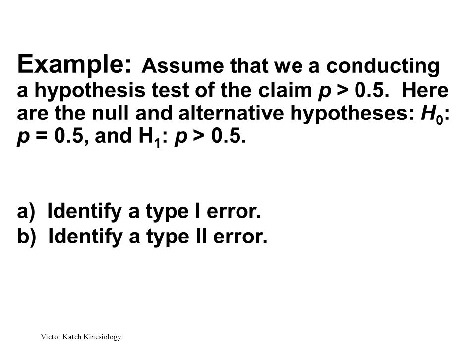 Example: Assume that we a conducting a hypothesis test of the claim p > 0.5. Here are the null and alternative hypotheses: H0: p = 0.5, and H1: p > 0.5.
