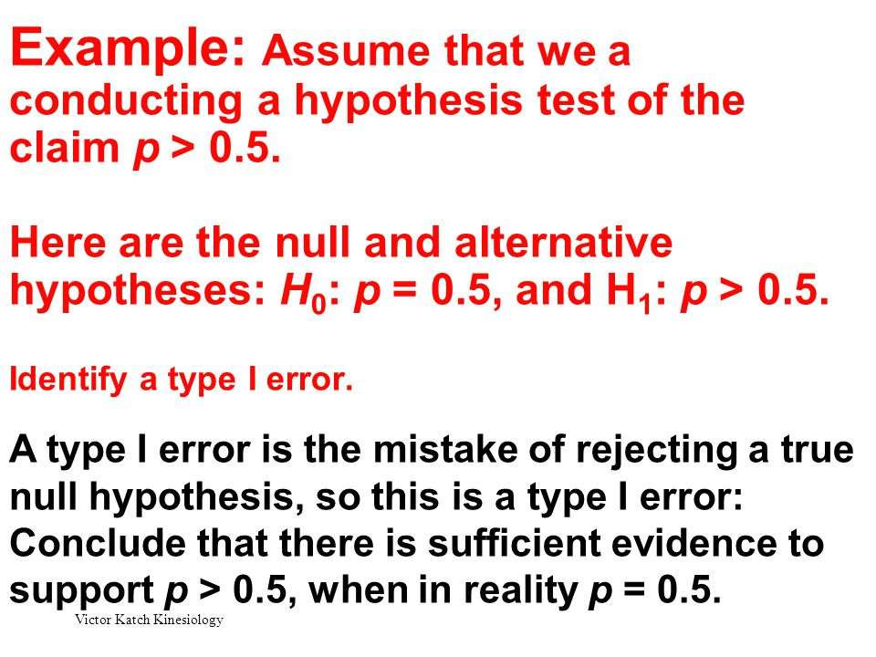 Example: Assume that we a conducting a hypothesis test of the claim p > 0.5. Here are the null and alternative hypotheses: H0: p = 0.5, and H1: p > 0.5. Identify a type I error.