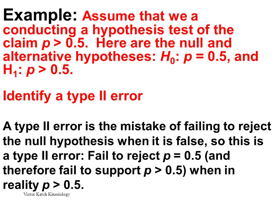 Example: Assume that we a conducting a hypothesis test of the claim p > 0.5. Here are the null and alternative hypotheses: H0: p = 0.5, and H1: p > 0.5. Identify a type II error