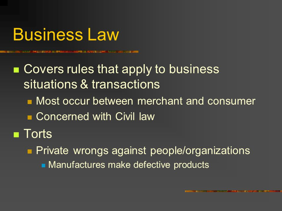 Business Law Covers rules that apply to business situations & transactions. Most occur between merchant and consumer.