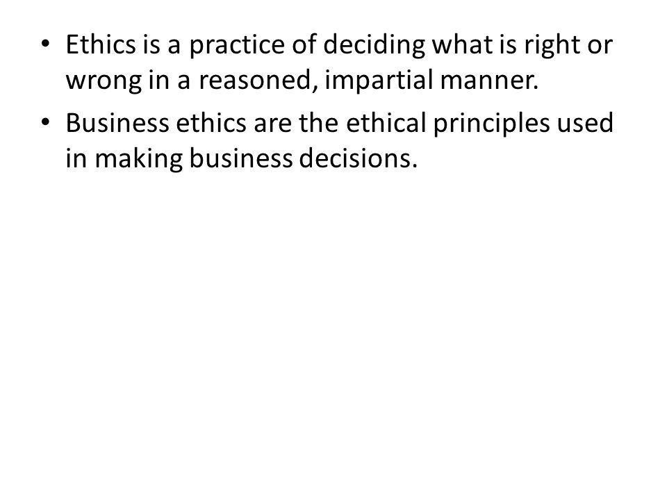 Ethics is a practice of deciding what is right or wrong in a reasoned, impartial manner.