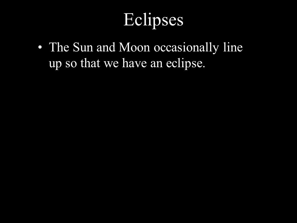 Eclipses The Sun and Moon occasionally line up so that we have an eclipse.