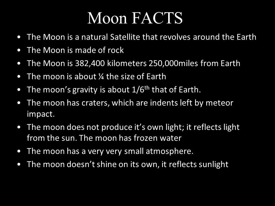 Moon FACTS The Moon is a natural Satellite that revolves around the Earth. The Moon is made of rock.