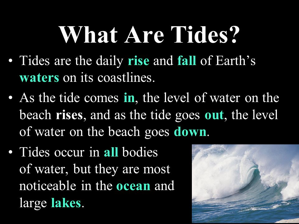 What Are Tides Tides are the daily rise and fall of Earth's waters on its coastlines.