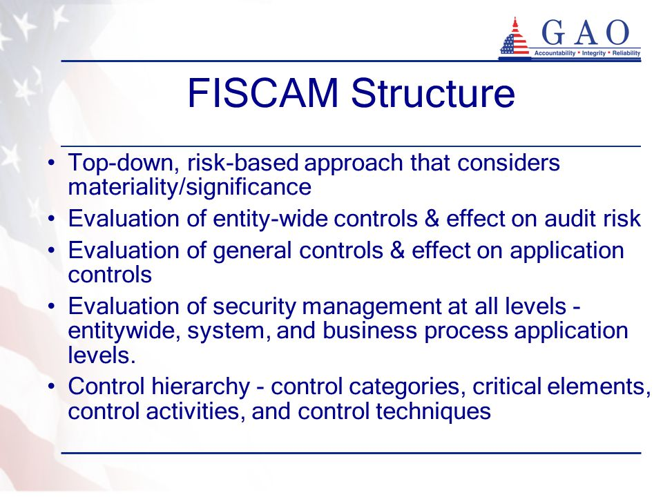 FISCAM Structure Top-down, risk-based approach that considers materiality/significance. Evaluation of entity-wide controls & effect on audit risk.