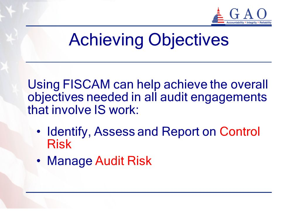 Achieving Objectives Using FISCAM can help achieve the overall objectives needed in all audit engagements that involve IS work: