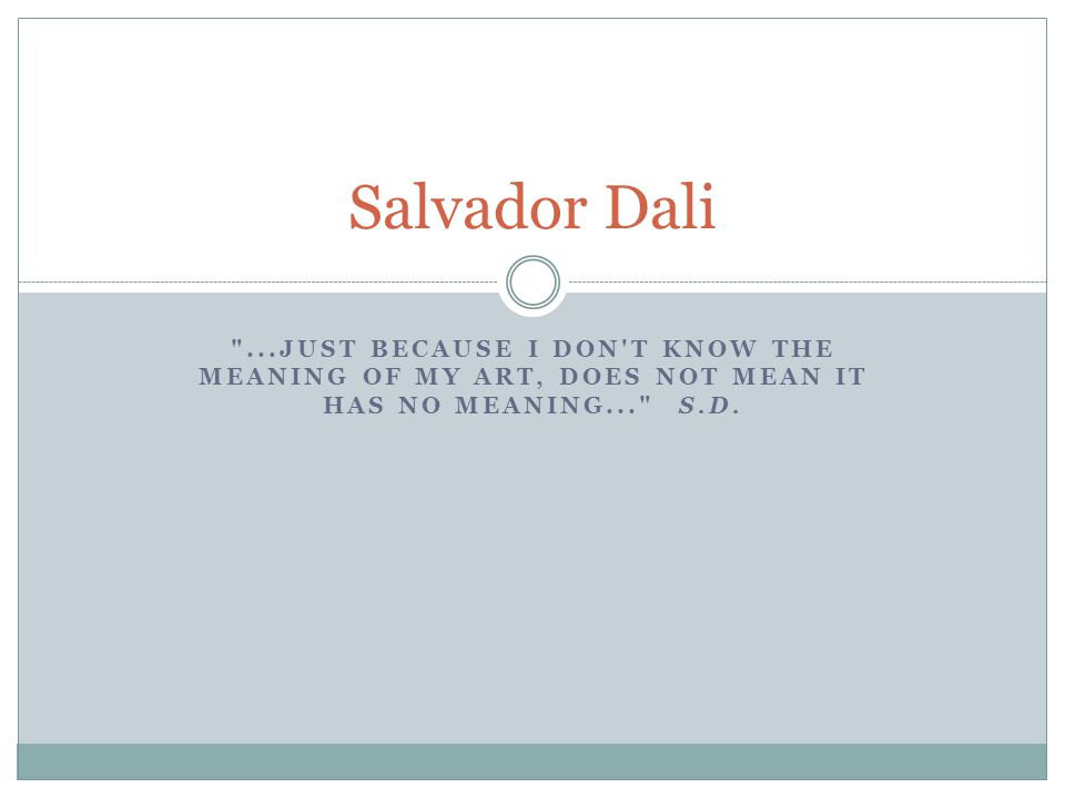 Salvador Dali ...just because I don t know the meaning of my art, does not mean it has no meaning... S.D.