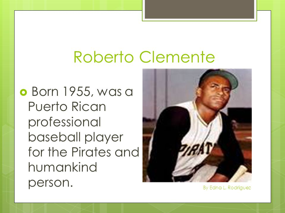 Roberto Clemente Born 1955, was a Puerto Rican professional baseball player for the Pirates and humankind person.