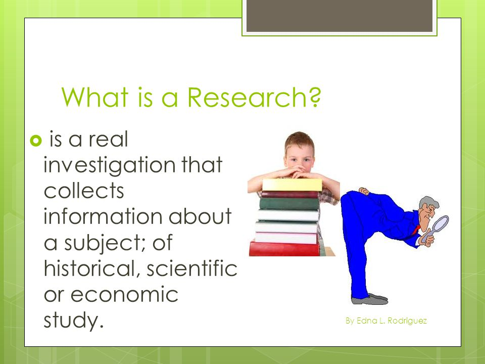 What is a Research is a real investigation that collects information about a subject; of historical, scientific or economic study.