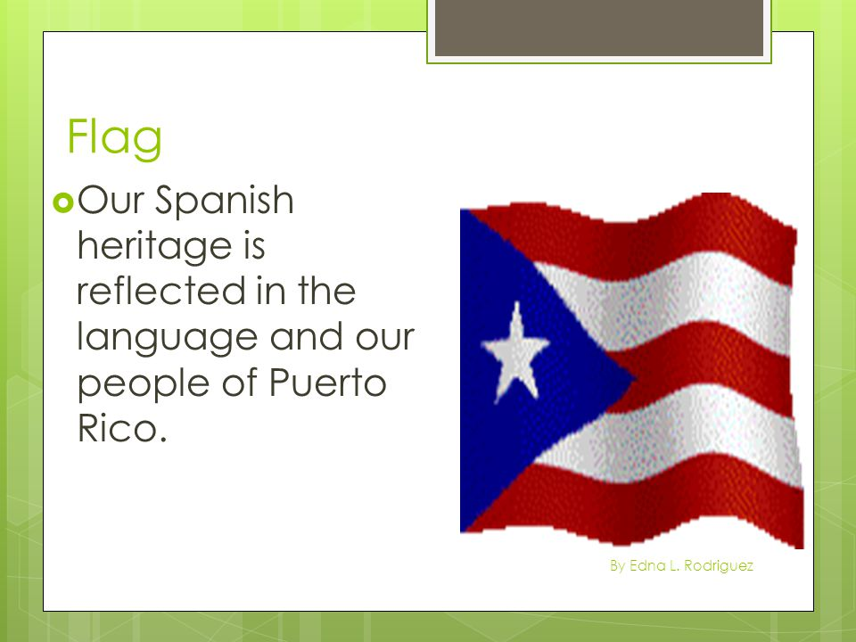 Flag Our Spanish heritage is reflected in the language and our people of Puerto Rico.