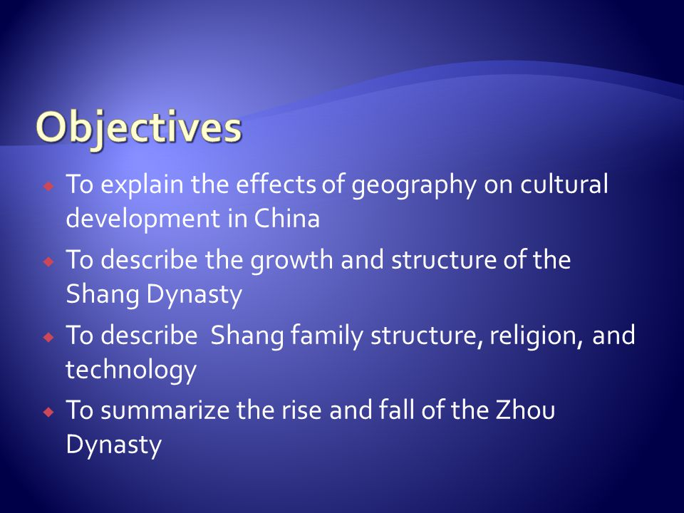 Objectives To explain the effects of geography on cultural development in China. To describe the growth and structure of the Shang Dynasty.