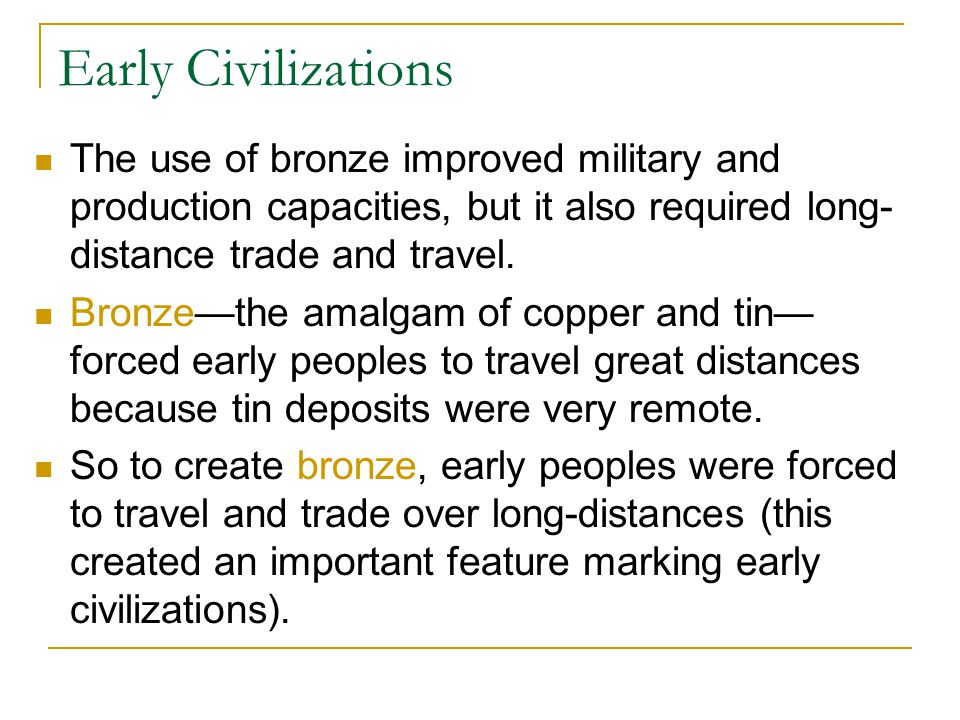 Early Civilizations The use of bronze improved military and production capacities, but it also required long-distance trade and travel.