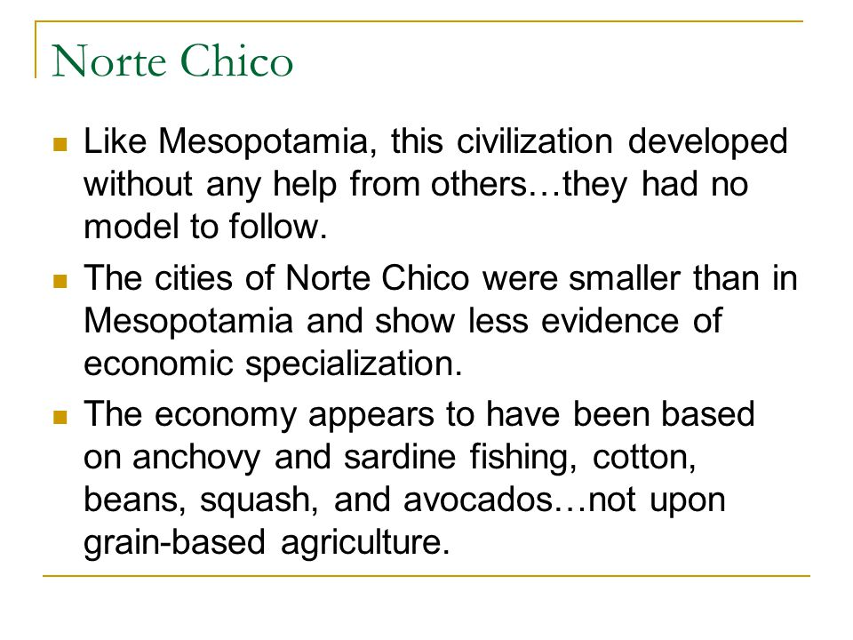 Norte Chico Like Mesopotamia, this civilization developed without any help from others…they had no model to follow.