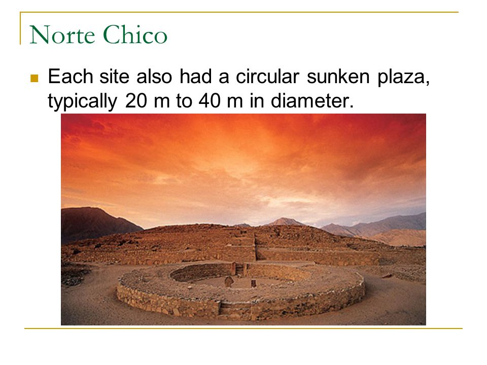 Norte Chico Each site also had a circular sunken plaza, typically 20 m to 40 m in diameter.
