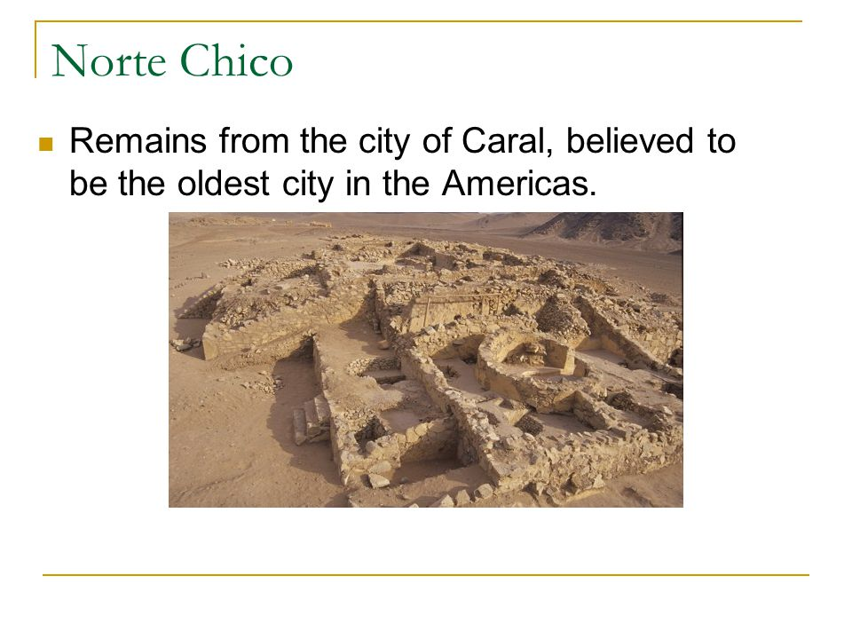 Norte Chico Remains from the city of Caral, believed to be the oldest city in the Americas.