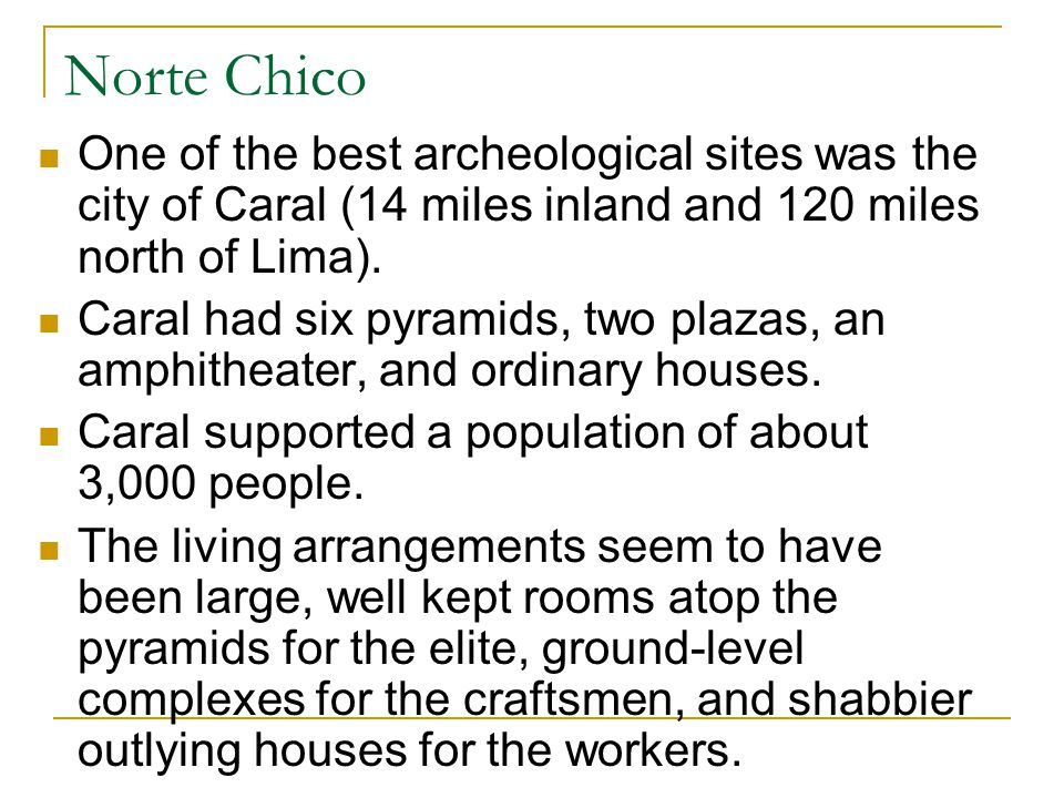 Norte Chico One of the best archeological sites was the city of Caral (14 miles inland and 120 miles north of Lima).