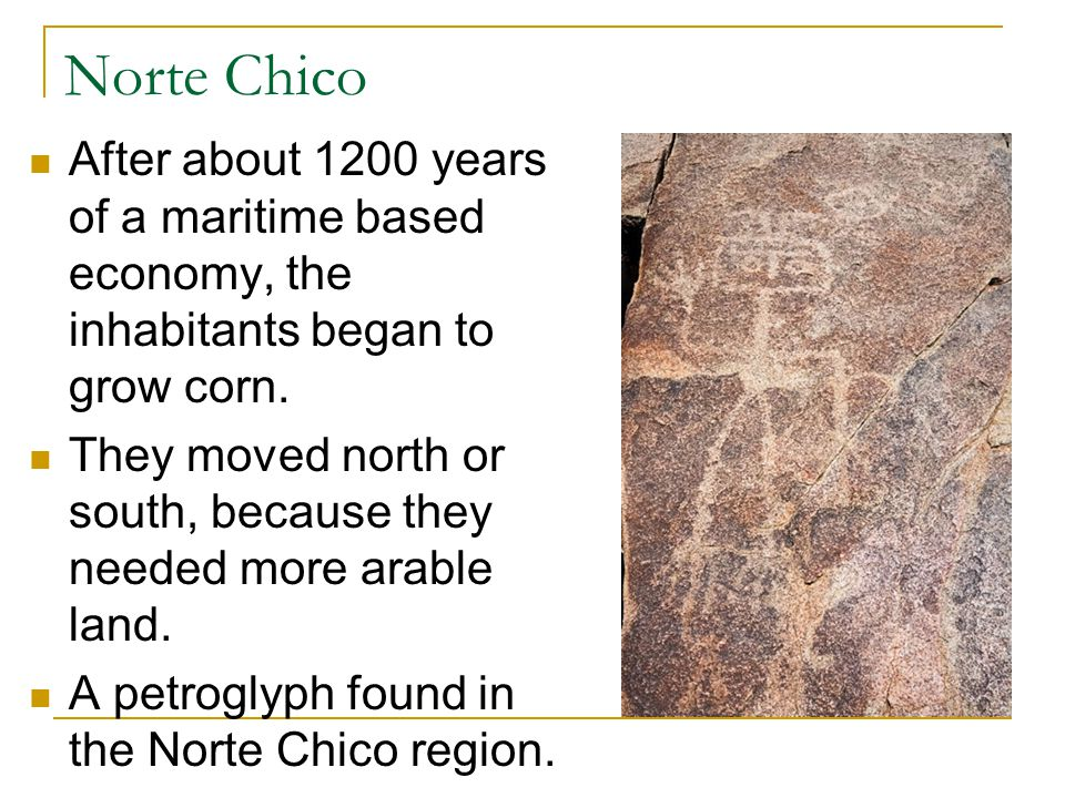 Norte Chico After about 1200 years of a maritime based economy, the inhabitants began to grow corn.