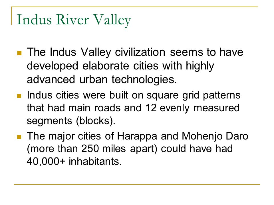 Indus River Valley The Indus Valley civilization seems to have developed elaborate cities with highly advanced urban technologies.